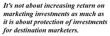 It's not about increasing return on marketing investments as much as it is about protection of investments for destination marketers.