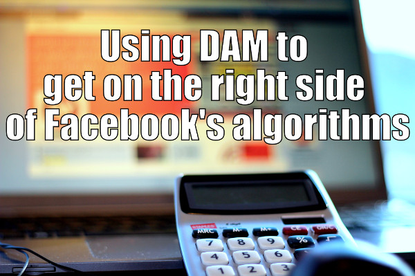 Using DAM to get on the right side of Facebook's algorithms