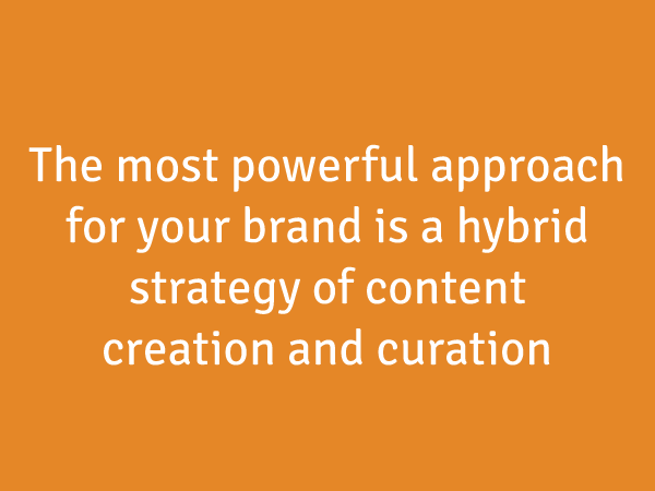 The most powerful approach for your brand is a hybrid strategy of content creation and curation