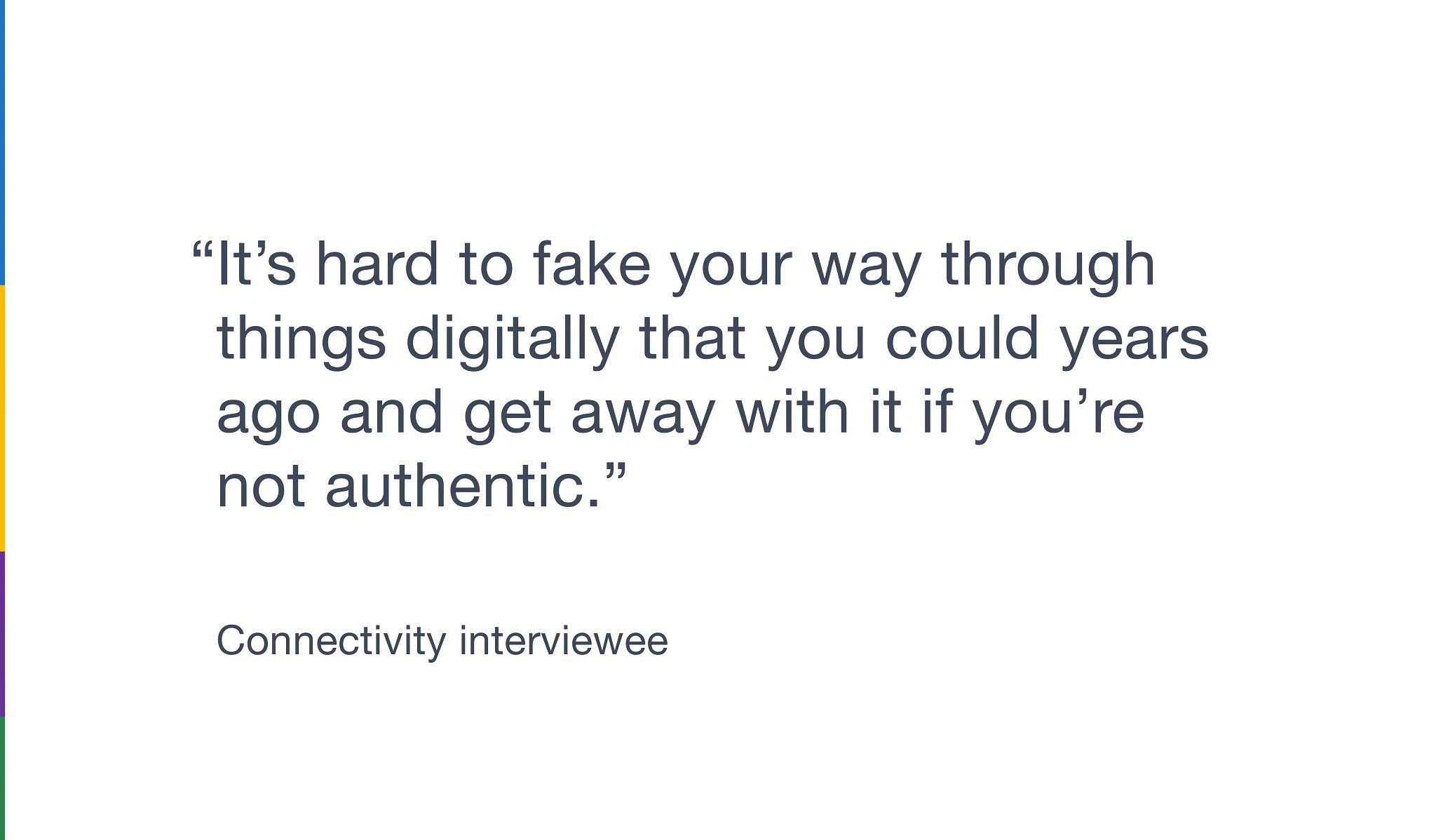 """Graphic with a quote from a Connectivity interviewee that says """"It's hard to fake your way through things digitally that you could years ago and get away with it if you're not authentic."""""""